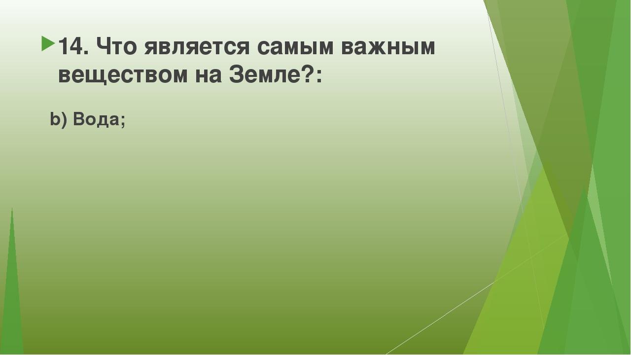 14. Что является самым важным веществом на Земле?: b) Вода;