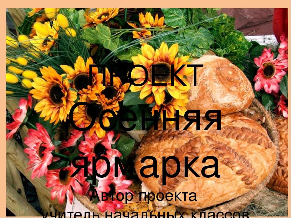 ПРОЕКТ Осенняя ярмарка Автор проекта учитель начальных классов Наумова Татья...