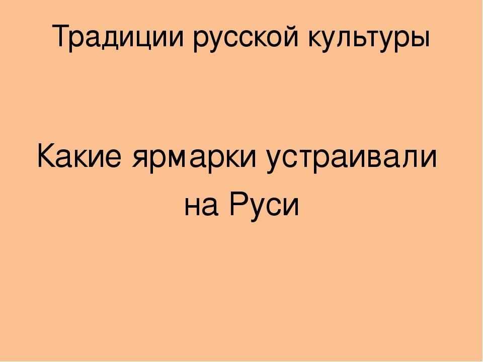 Традиции русской культуры Какие ярмарки устраивали на Руси