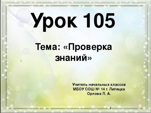 Урок 105 Тема: «Проверка знаний» Учитель начальных классов МБОУ СОШ № 14 г. Л...