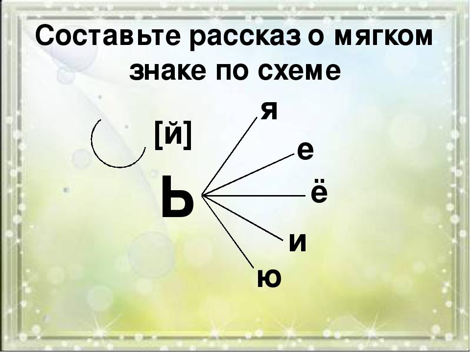 Составьте рассказ о мягком знаке по схеме Ь [й] я е ё и ю