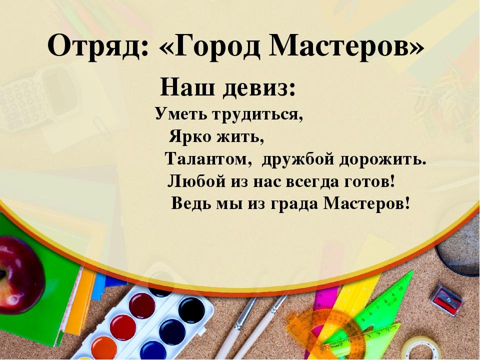 Отряд: «Город Мастеров» Наш девиз:  Уметь трудиться, Ярко жить, Талантом,...