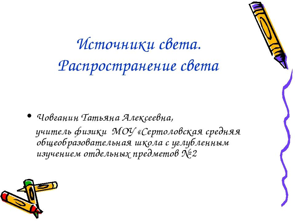 Источники света. Распространение света Човганин Татьяна Алексеевна, учитель ф...