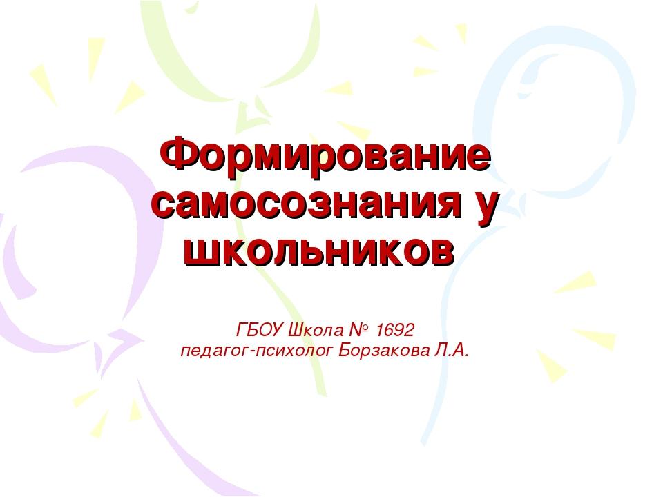 Формирование самосознания у школьников ГБОУ Школа № 1692 педагог-психолог Бор...