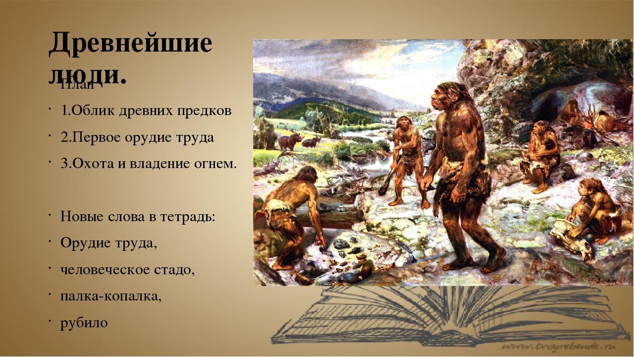 Древнейшие люди. План 1.Облик древних предков 2.Первое орудие труда 3.Охота и...