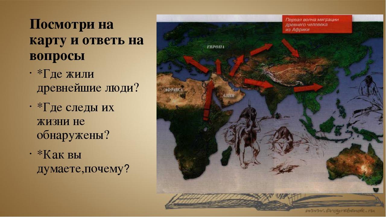 Посмотри на карту и ответь на вопросы *Где жили древнейшие люди? *Где следы и...