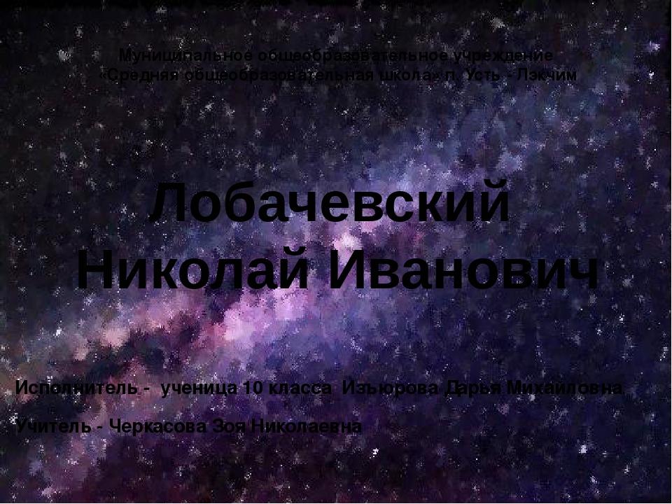 Лобачевский Николай Иванович Исполнитель - ученица 10 класса Изъюрова Дарья М...