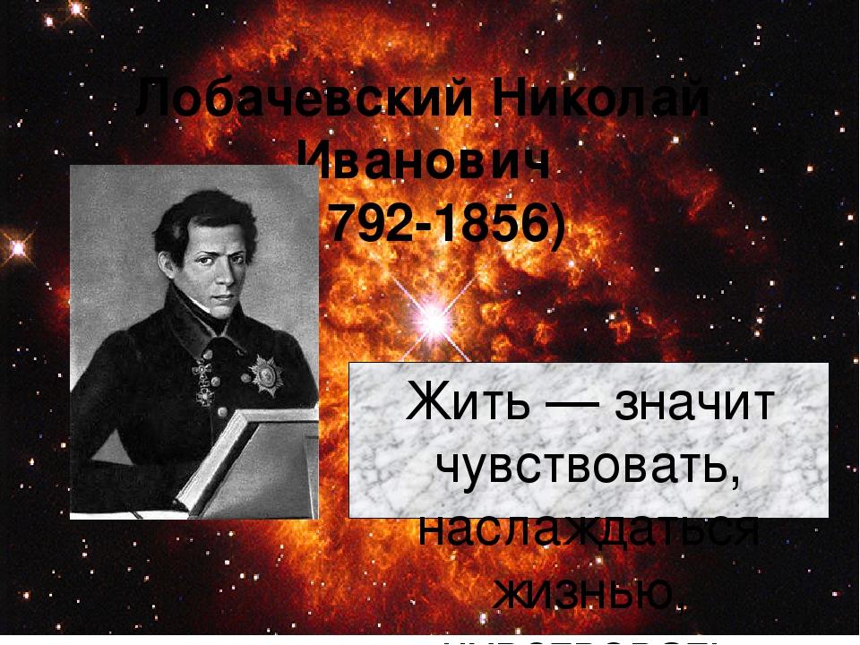 Лобачевский Николай Иванович (1792-1856) Жить — значит чувствовать, наслаждат...