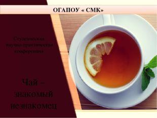 Чай – знакомый незнакомец ОГАПОУ « СМК» Студенческая научно-практическая кон