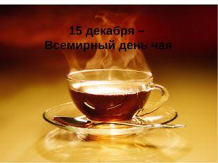 15 декабря – Всемирный день чая