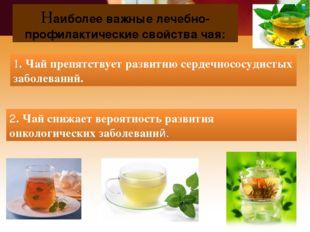 Наиболее важные лечебно-профилактические свойства чая: 1. Чай препятствует ра