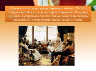 В Европе чай получил распространение только в XVIII в. Супруга английского ко