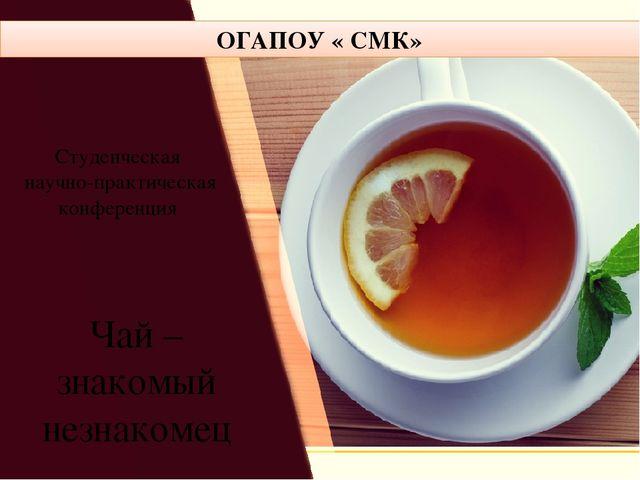 Чай – знакомый незнакомец ОГАПОУ « СМК» Студенческая научно-практическая кон...