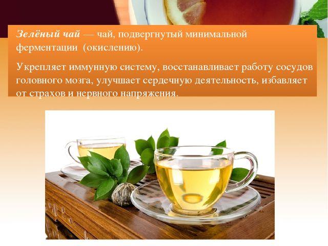 Зелёный чай — чай, подвергнутый минимальной ферментации (окислению). Укрепляе...