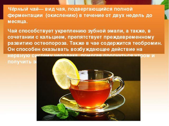 Чёрный чай— вид чая, подвергающийся полной ферментации (окислению) в течение...