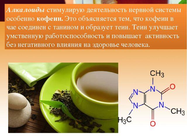 Алкалоиды стимулирую деятельность нервной системы особенно кофеин. Это объясн...