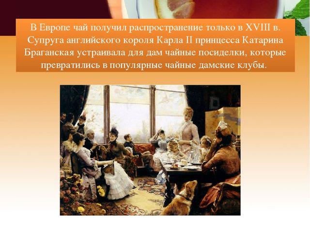 В Европе чай получил распространение только в XVIII в. Супруга английского ко...