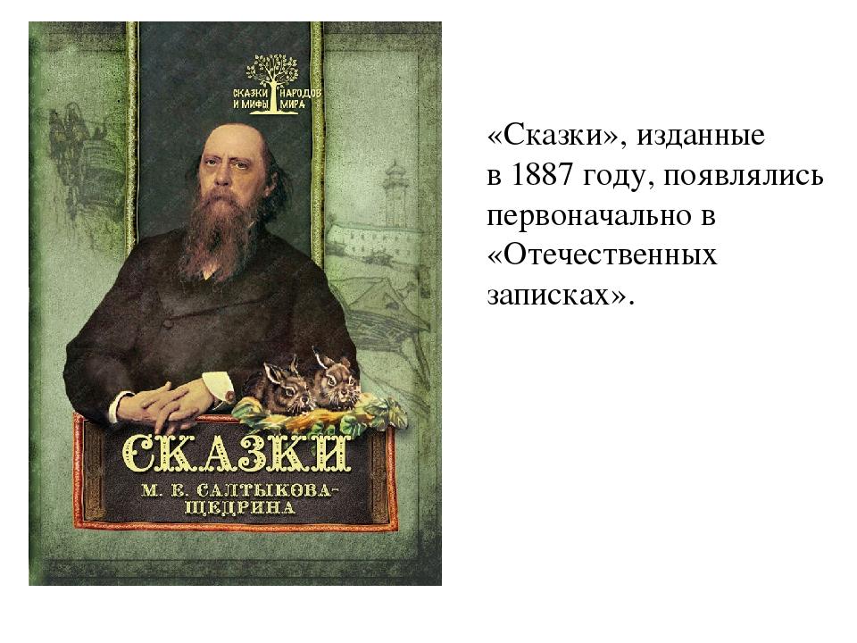 «Сказки», изданные в1887 году, появлялись первоначально в «Отечественных зап...