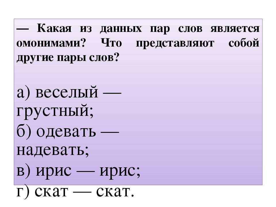 — Какая из данных пар слов является омонимами? Что представляют собой другие...