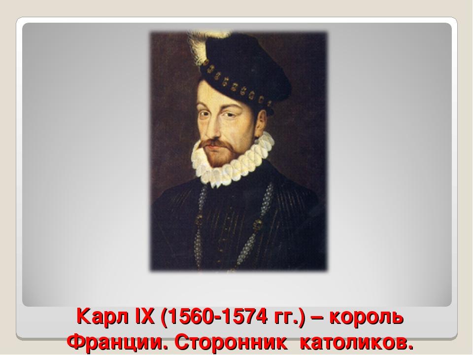 Карл IX (1560-1574 гг.) – король Франции. Сторонник католиков.