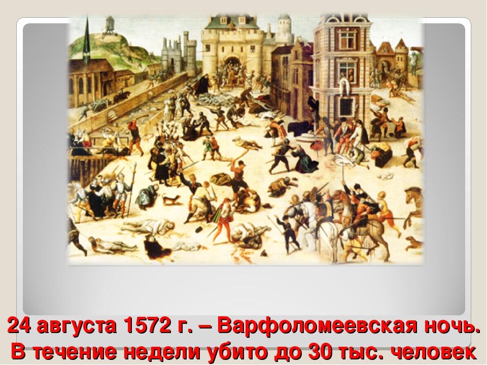 24 августа 1572 г. – Варфоломеевская ночь. В течение недели убито до 30 тыс....