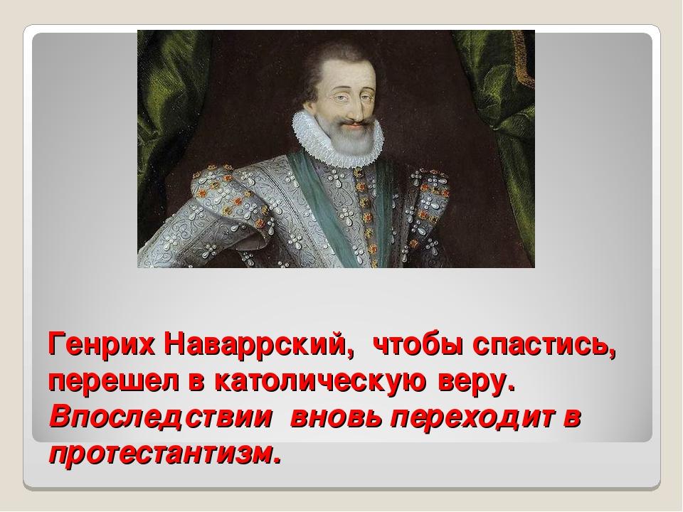 Генрих Наваррский, чтобы спастись, перешел в католическую веру. Впоследствии...