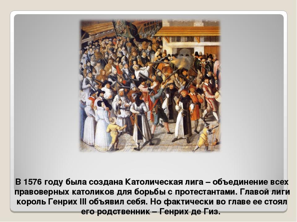 В 1576 году была создана Католическая лига – объединение всех правоверных кат...