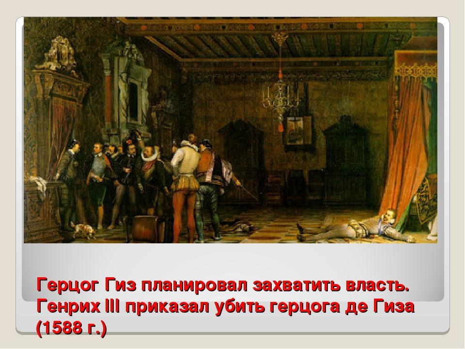 Герцог Гиз планировал захватить власть. Генрих III приказал убить герцога де...
