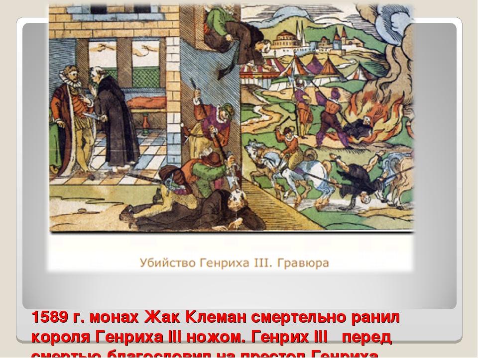 1589 г. монах Жак Клеман смертельно ранил короля Генриха III ножом. Генрих II...