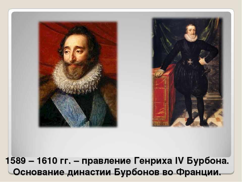 1589 – 1610 гг. – правление Генриха IV Бурбона. Основание династии Бурбонов в...
