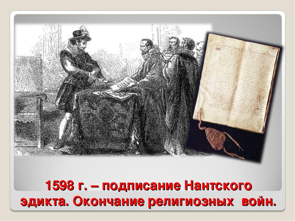 1598 г. – подписание Нантского эдикта. Окончание религиозных войн.