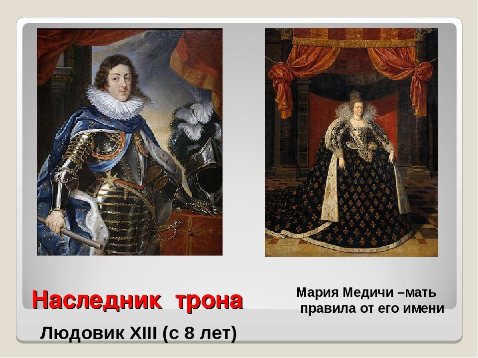 Наследник трона Людовик XIII (с 8 лет) Мария Медичи –мать правила от его имени