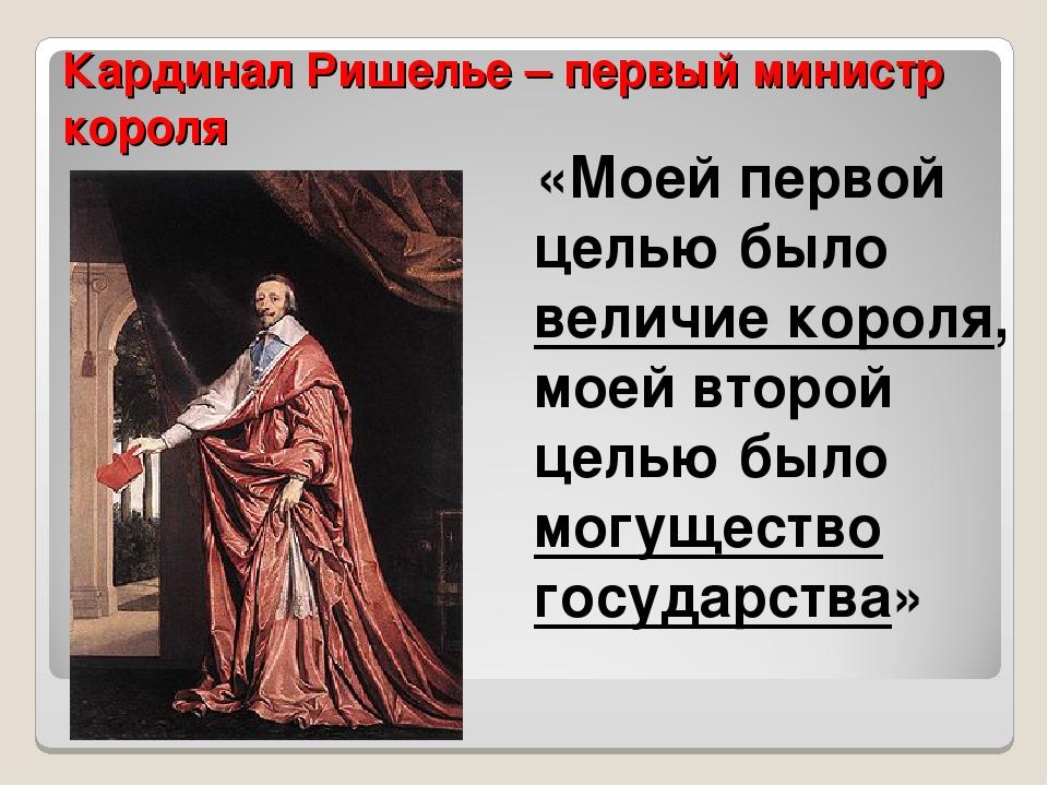Кардинал Ришелье – первый министр короля «Моей первой целью было величие коро...