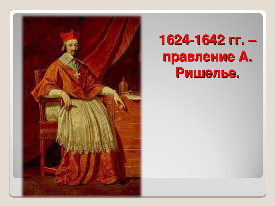 1624-1642 гг. – правление А. Ришелье.