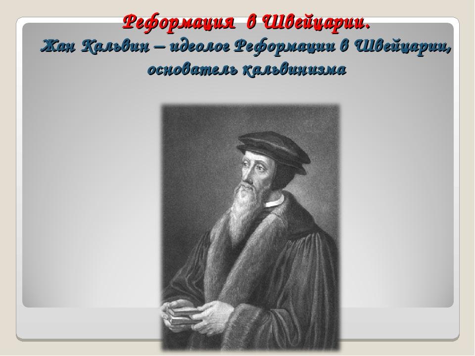 Реформация в Швейцарии. Жан Кальвин – идеолог Реформации в Швейцарии, основат...