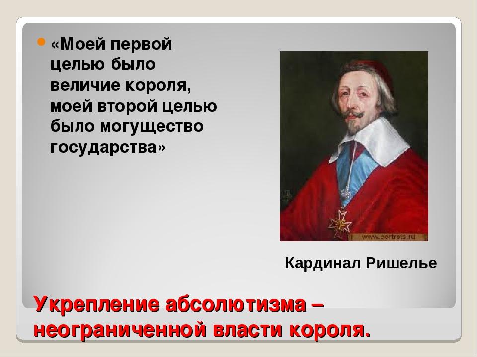 Укрепление абсолютизма – неограниченной власти короля. «Моей первой целью был...