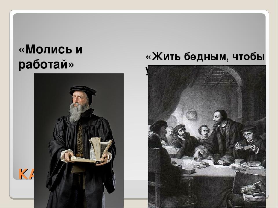 КАЛЬВИНИЗМ «Молись и работай» «Жить бедным, чтобы умереть богатым»
