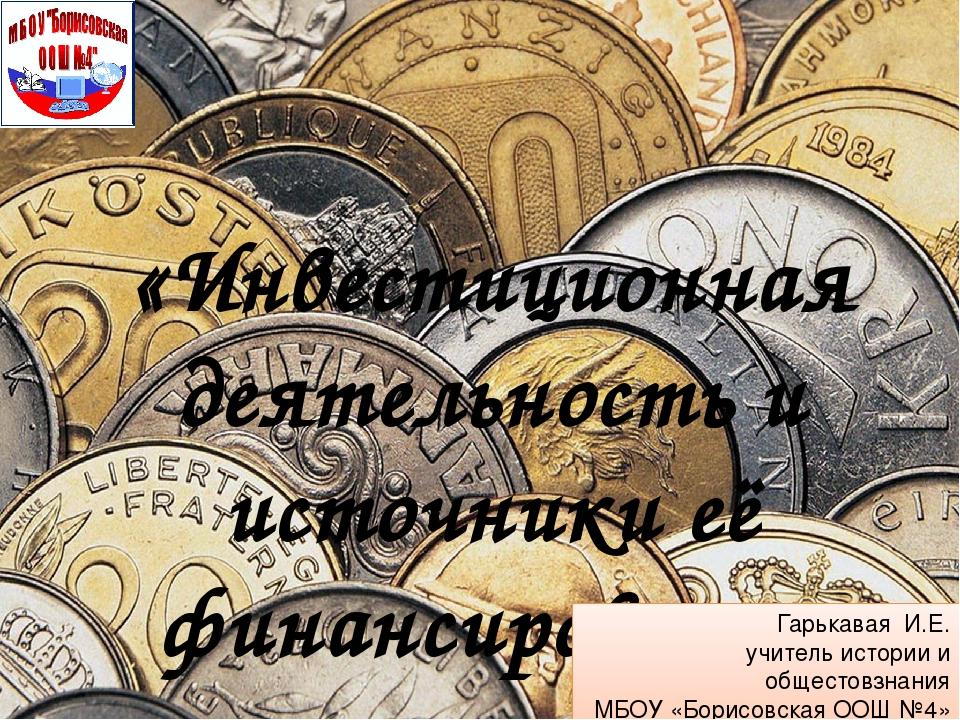 «Инвестиционная деятельность и источники её финансировния» Гарькавая И.Е. учи...