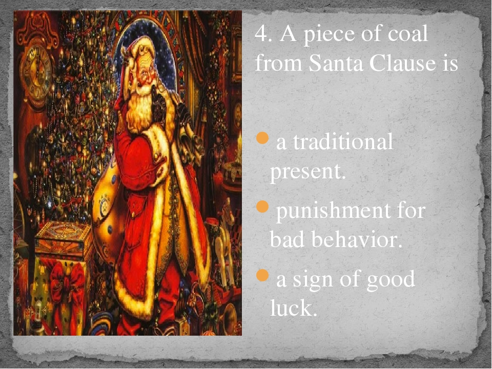 4. A piece of coal from Santa Clause is a traditional present. punishment fo...