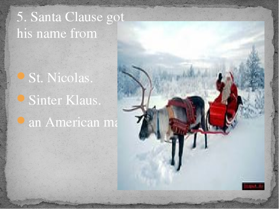 5. Santa Clause got his name from St. Nicolas. Sinter Klaus. an American man.