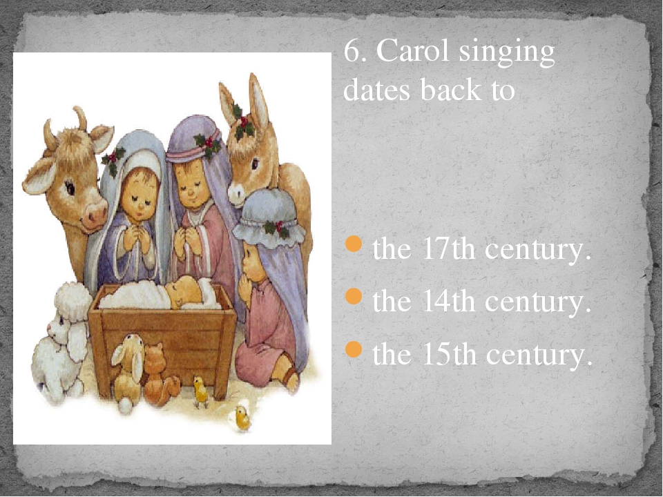 6. Carol singing dates back to the 17th century. the 14th century. the 15th...