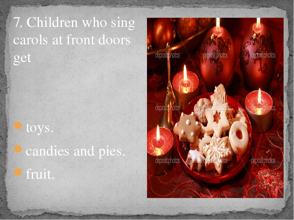 7. Children who sing carols at front doors get toys. candies and pies. fruit.