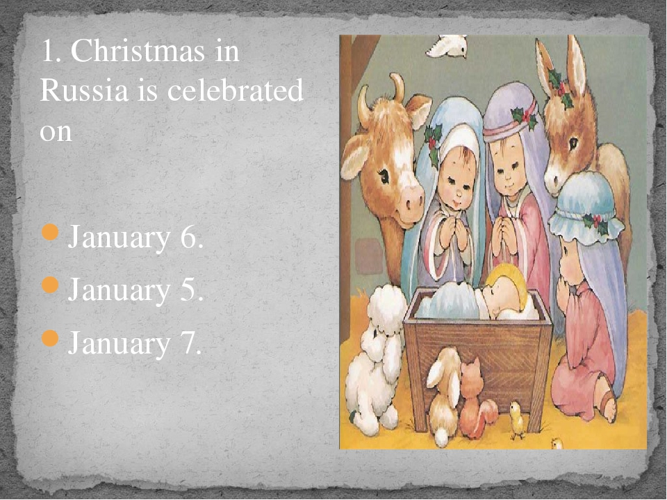 1. Christmas in Russia is celebrated on January 6. January 5. January 7.