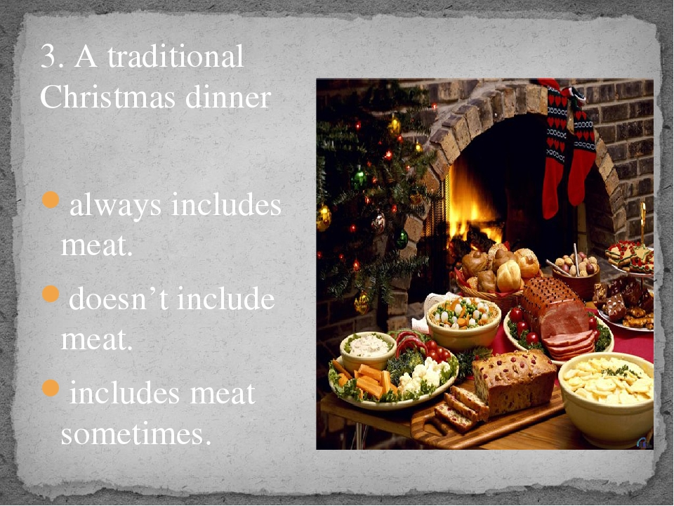 3. A traditional Christmas dinner always includes meat. doesn't include meat...