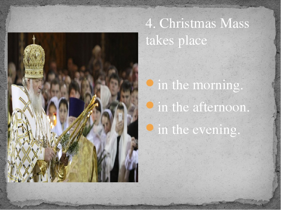 4. Christmas Mass takes place in the morning. in the afternoon. in the eveni...