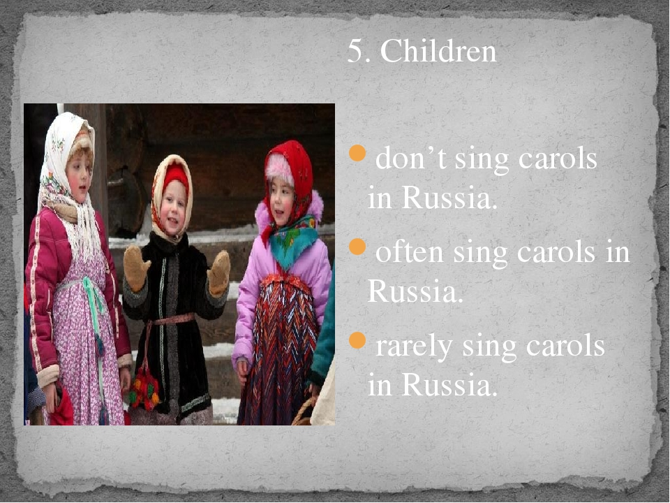 5. Children don't sing carols in Russia. often sing carols in Russia. rarely...