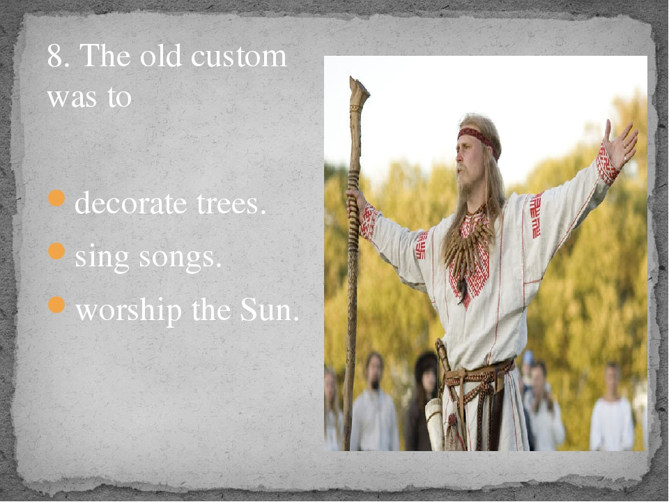 8. The old custom was to decorate trees. sing songs. worship the Sun.