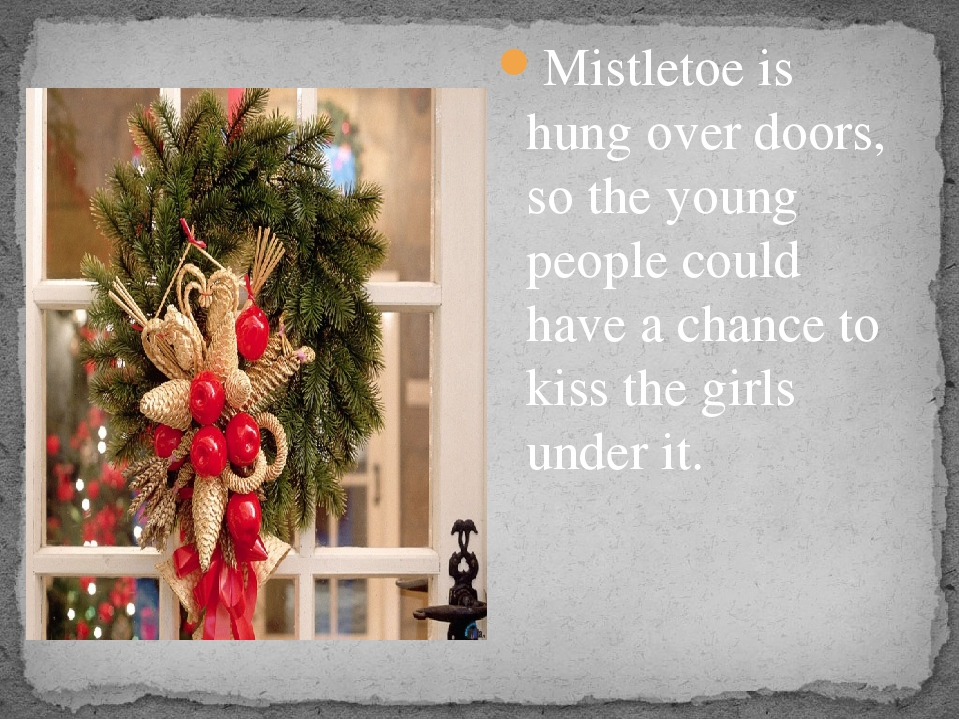 Mistletoe is hung over doors, so the young people could have a chance to kis...