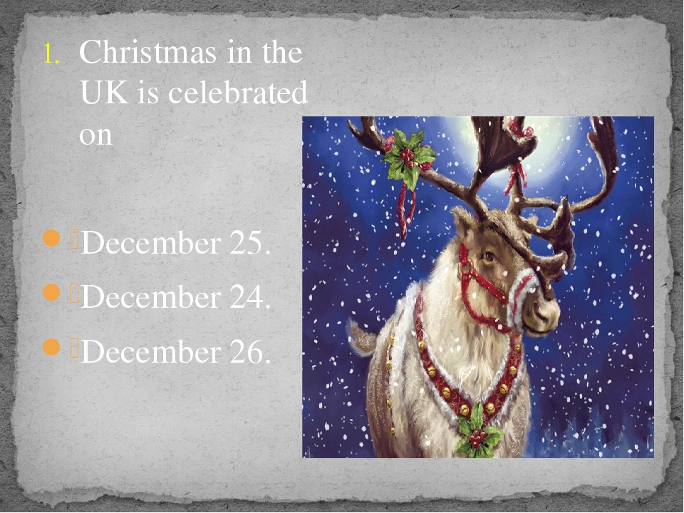 Christmas in the UK is celebrated on December 25. December 24. December 26.