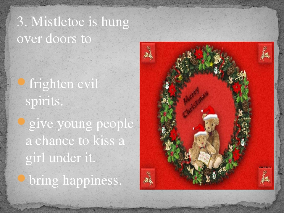 3. Mistletoe is hung over doors to frighten evil spirits. give young people...